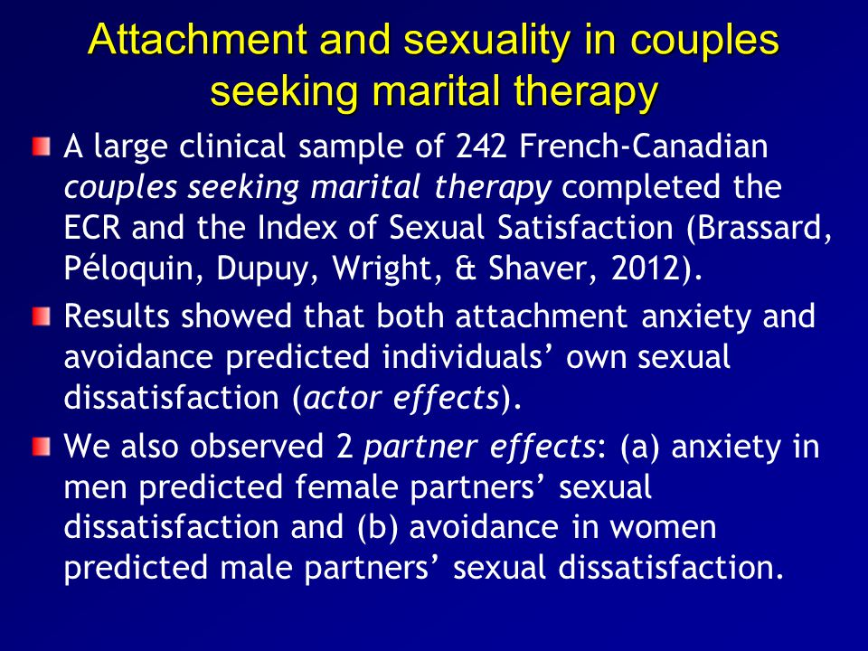 Attachment and sexuality in couples seeking marital therapy A large clinical sample of 242 French-Canadian couples seeking marital therapy completed the ECR and the Index of Sexual Satisfaction (Brassard, Péloquin, Dupuy, Wright, & Shaver, 2012).