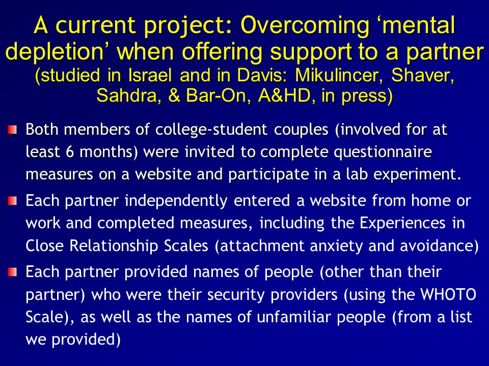 A current project: O vercoming 'mental depletion' when offering support to a partner (studied in Israel and in Davis: Mikulincer, Shaver, Sahdra, & Bar-On, A&HD, in press) Both members of college-student couples (involved for at least 6 months) were invited to complete questionnaire measures on a website and participate in a lab experiment.