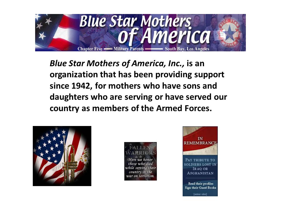Blue Star Mothers of America, Inc., is an organization that has been providing support since 1942, for mothers who have sons and daughters who are serving or have served our country as members of the Armed Forces.