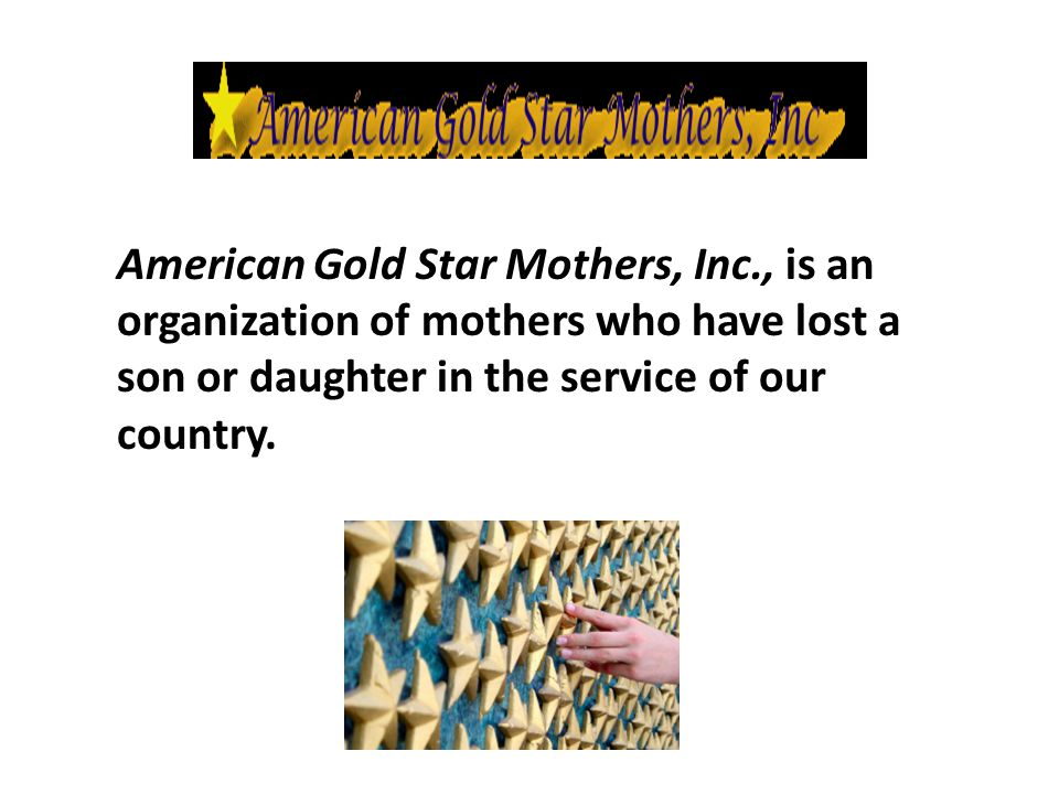 American Gold Star Mothers, Inc., is an organization of mothers who have lost a son or daughter in the service of our country.