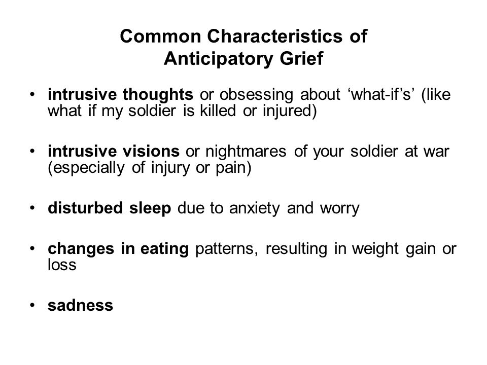 Common Characteristics of Anticipatory Grief intrusive thoughts or obsessing about 'what-if's' (like what if my soldier is killed or injured) intrusive visions or nightmares of your soldier at war (especially of injury or pain) disturbed sleep due to anxiety and worry changes in eating patterns, resulting in weight gain or loss sadness
