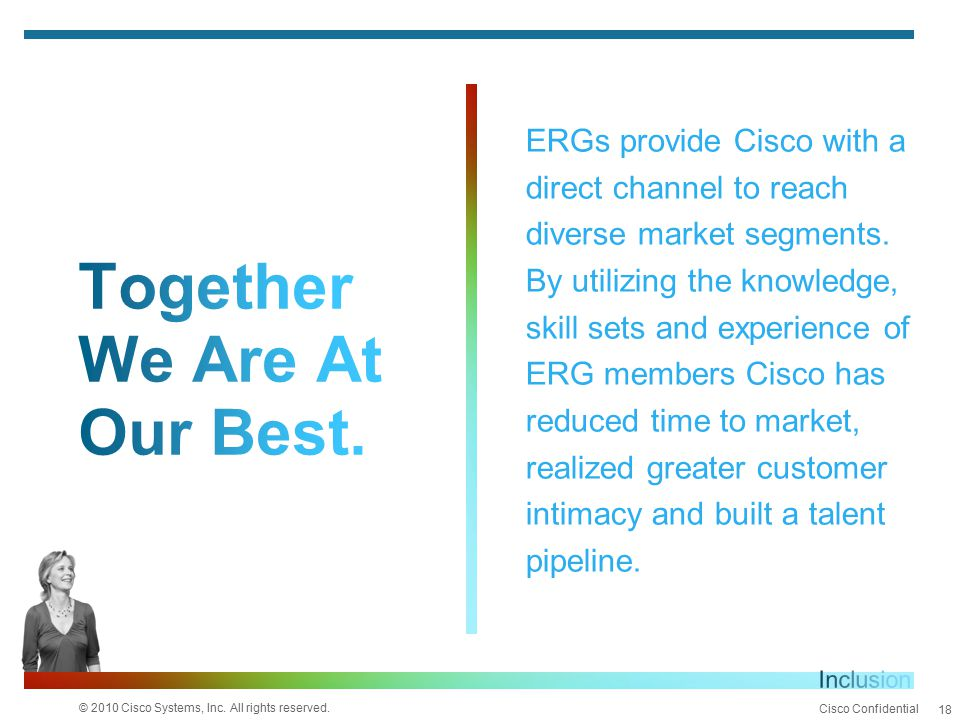© 2010 Cisco Systems, Inc. All rights reserved. Cisco Confidential 18 ERGs provide Cisco with a direct channel to reach diverse market segments. By ut