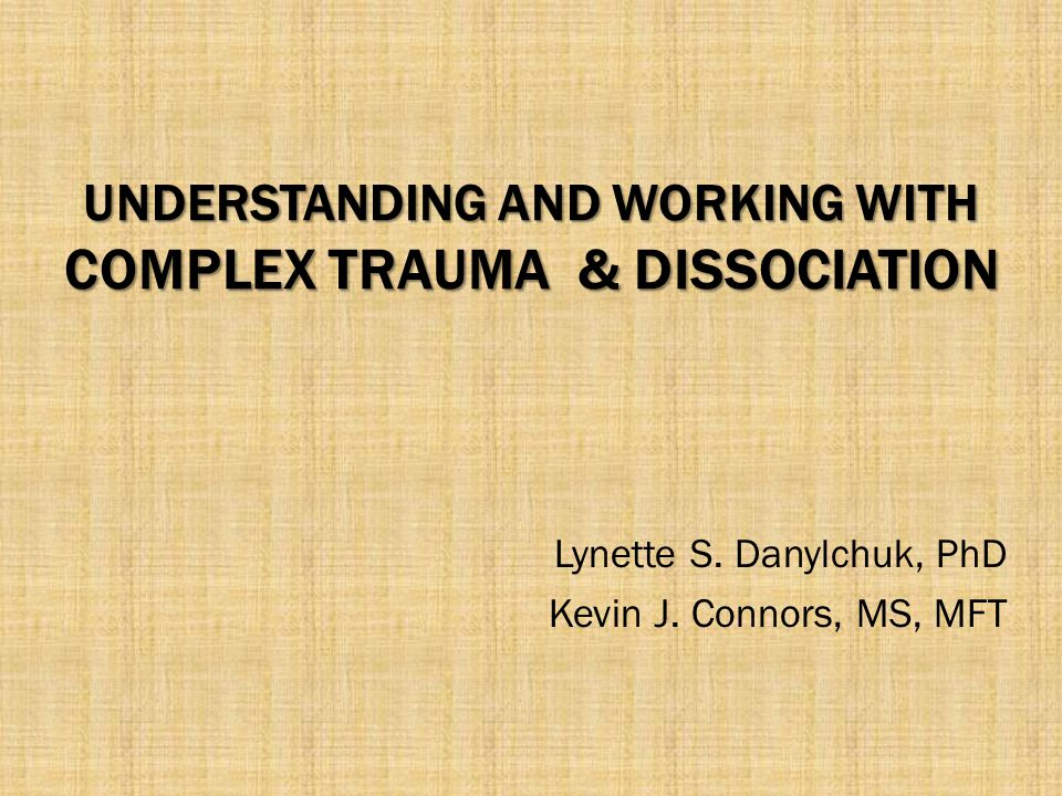 UNDERSTANDING AND WORKING WITH COMPLEX TRAUMA & DISSOCIATION Lynette S. Danylchuk, PhD Kevin J. Connors, MS, MFT