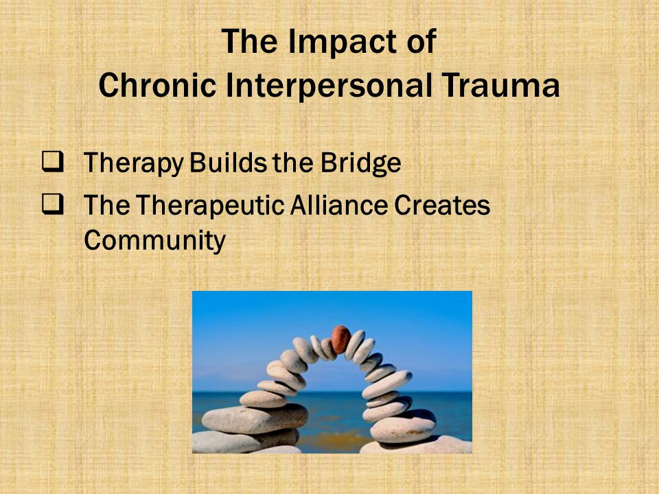 The Impact of Chronic Interpersonal Trauma  Therapy Builds the Bridge  The Therapeutic Alliance Creates Community