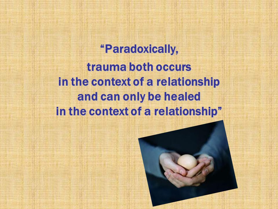 """Paradoxically, trauma both occurs in the context of a relationship and can only be healed in the context of a relationship"""