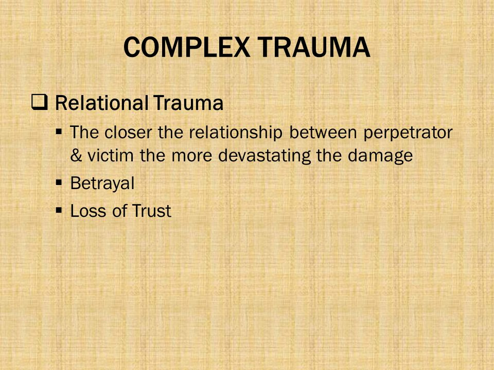 COMPLEX TRAUMA  Relational Trauma  The closer the relationship between perpetrator & victim the more devastating the damage  Betrayal  Loss of Tru