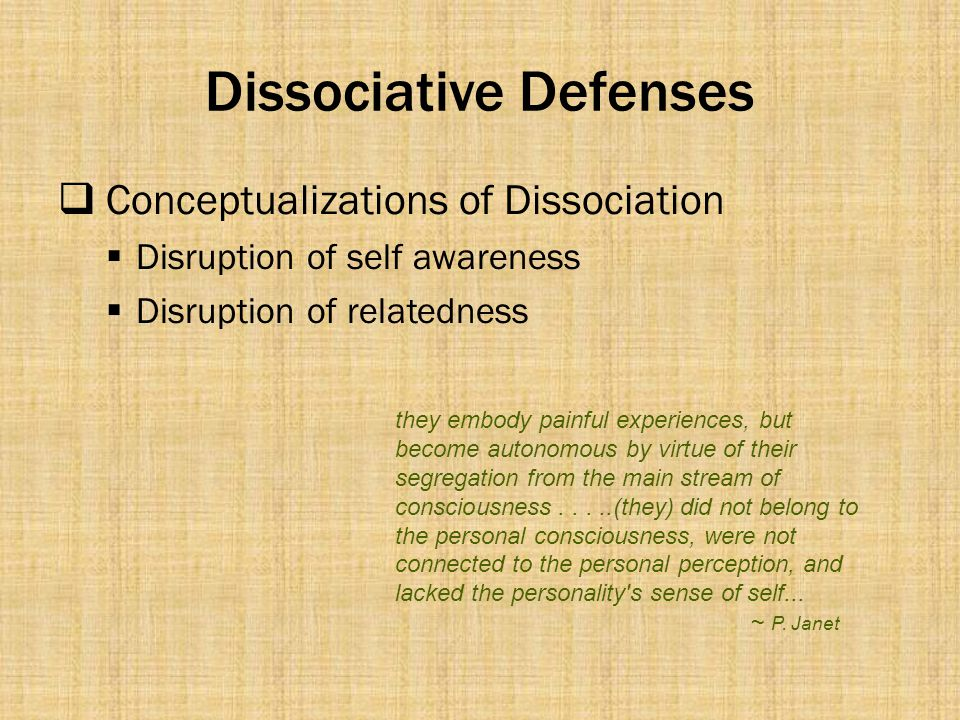 Dissociative Defenses  Conceptualizations of Dissociation  Disruption of self awareness  Disruption of relatedness they embody painful experiences,