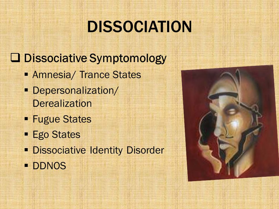 DISSOCIATION  Dissociative Symptomology  Amnesia/ Trance States  Depersonalization/ Derealization  Fugue States  Ego States  Dissociative Identity Disorder  DDNOS