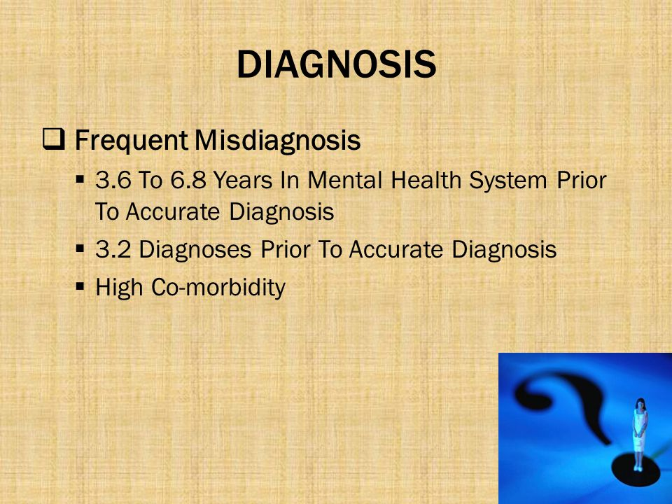 DIAGNOSIS  Frequent Misdiagnosis  3.6 To 6.8 Years In Mental Health System Prior To Accurate Diagnosis  3.2 Diagnoses Prior To Accurate Diagnosis 