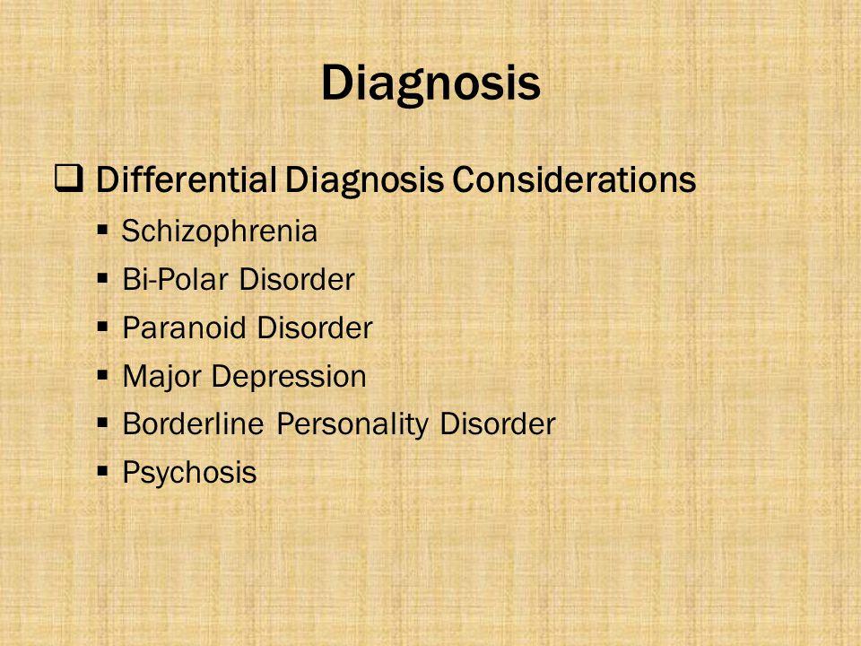 Diagnosis  Differential Diagnosis Considerations  Schizophrenia  Bi-Polar Disorder  Paranoid Disorder  Major Depression  Borderline Personality Disorder  Psychosis