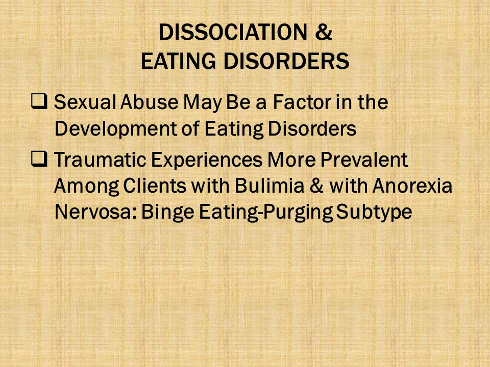 DISSOCIATION & EATING DISORDERS  Sexual Abuse May Be a Factor in the Development of Eating Disorders  Traumatic Experiences More Prevalent Among Cli