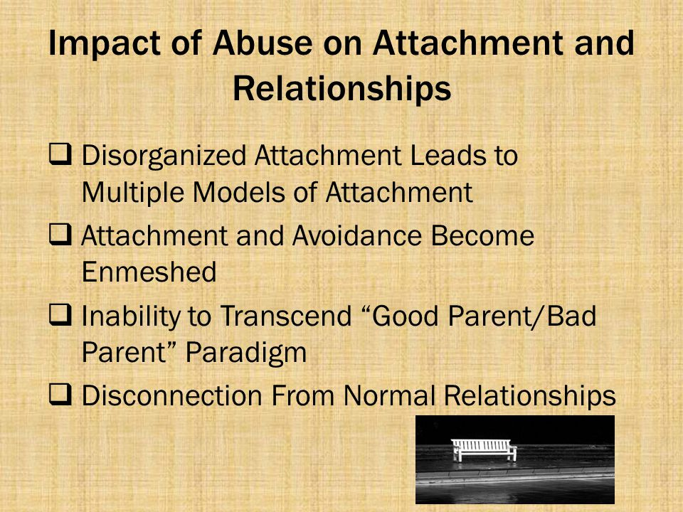 Impact of Abuse on Attachment and Relationships  Disorganized Attachment Leads to Multiple Models of Attachment  Attachment and Avoidance Become Enm