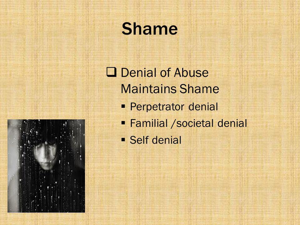 Shame  Denial of Abuse Maintains Shame  Perpetrator denial  Familial /societal denial  Self denial