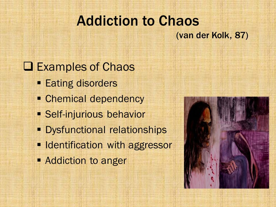 Addiction to Chaos (van der Kolk, 87)  Examples of Chaos  Eating disorders  Chemical dependency  Self-injurious behavior  Dysfunctional relations