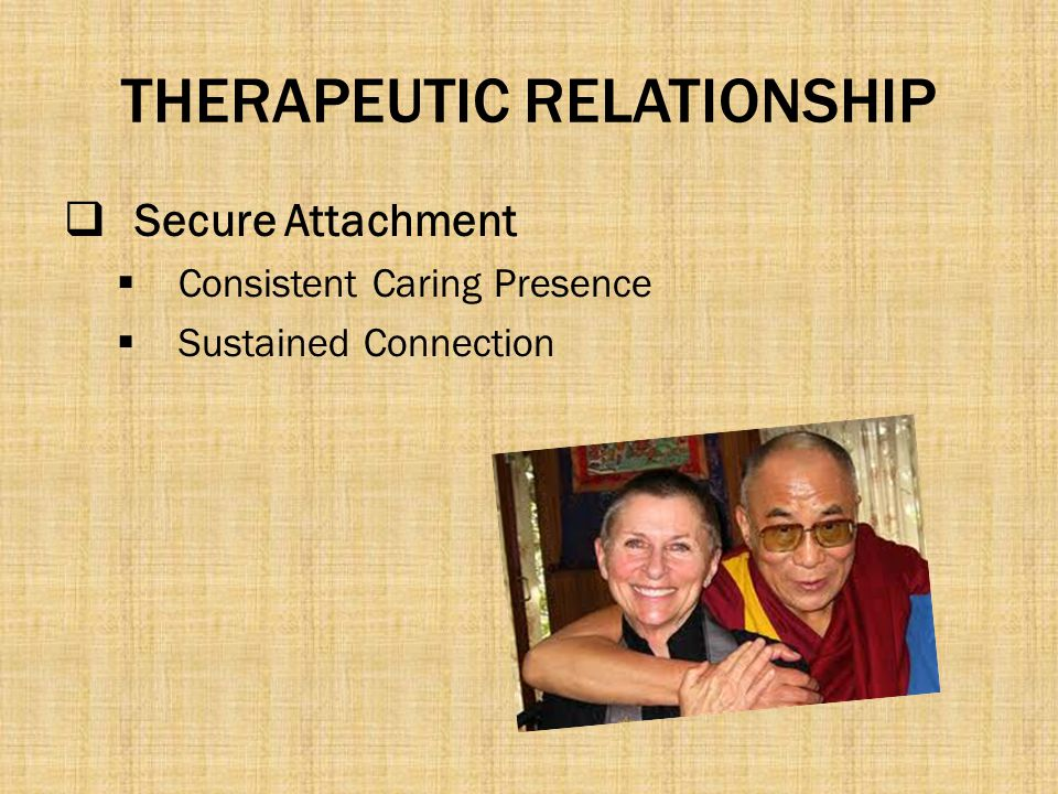 THERAPEUTIC RELATIONSHIP  Secure Attachment  Consistent Caring Presence  Sustained Connection
