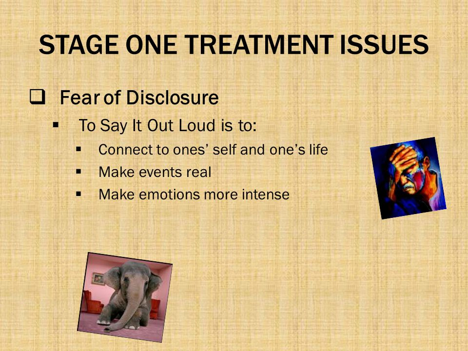 STAGE ONE TREATMENT ISSUES  Fear of Disclosure  To Say It Out Loud is to:  Connect to ones' self and one's life  Make events real  Make emotions
