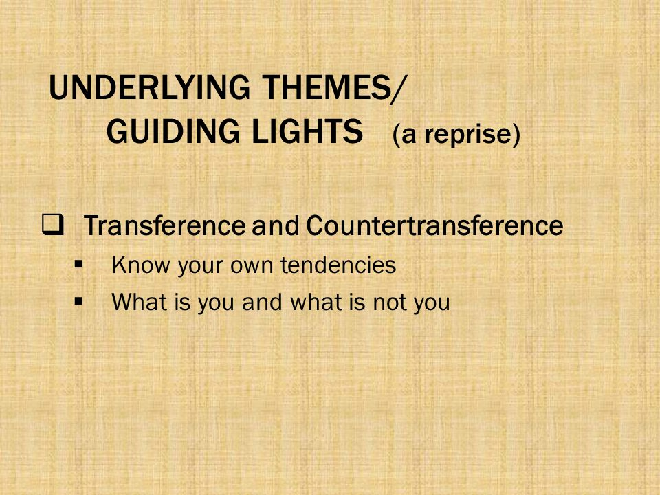 UNDERLYING THEMES/ GUIDING LIGHTS (a reprise)  Transference and Countertransference  Know your own tendencies  What is you and what is not you