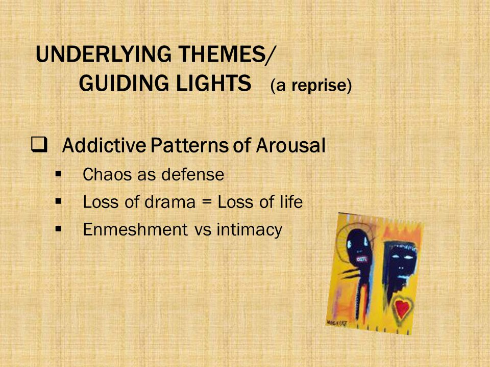 UNDERLYING THEMES/ GUIDING LIGHTS (a reprise)  Addictive Patterns of Arousal  Chaos as defense  Loss of drama = Loss of life  Enmeshment vs intima