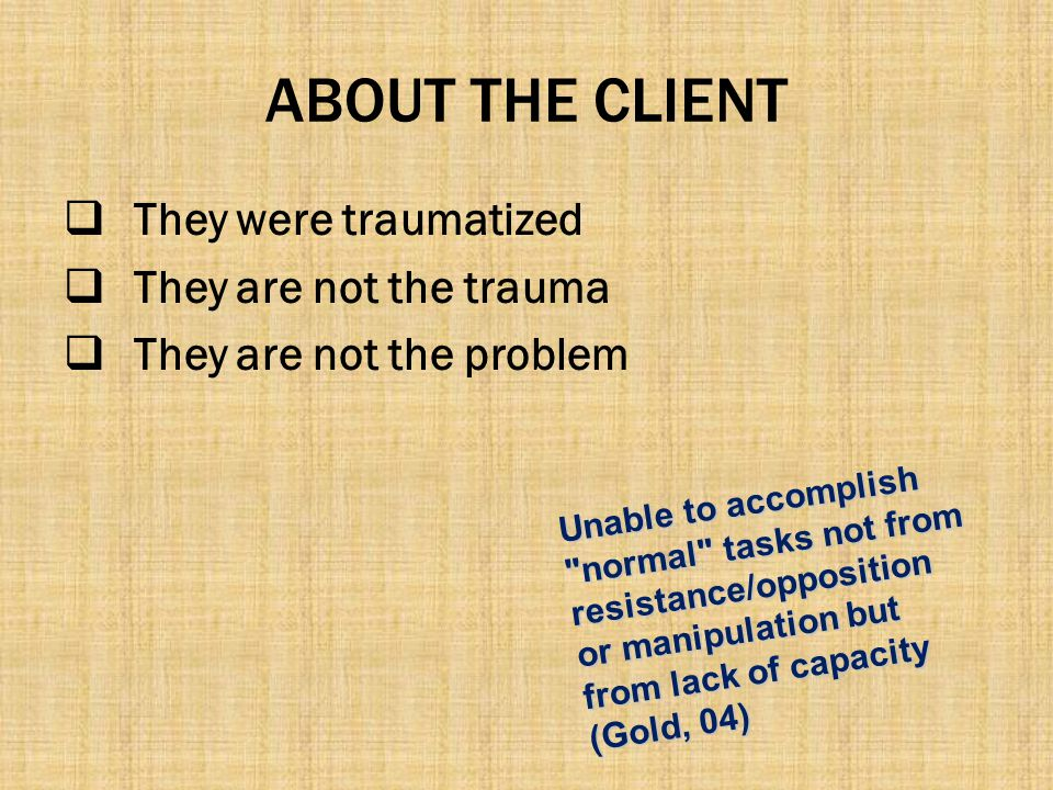 ABOUT THE CLIENT  They were traumatized  They are not the trauma  They are not the problem Unable to accomplish