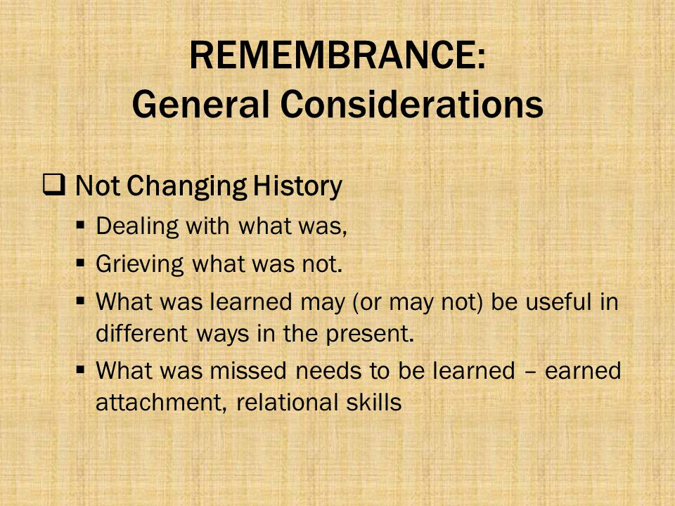 REMEMBRANCE: General Considerations  Not Changing History  Dealing with what was,  Grieving what was not.  What was learned may (or may not) be us