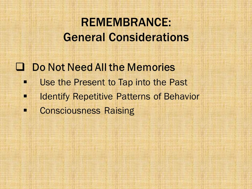REMEMBRANCE: General Considerations  Do Not Need All the Memories  Use the Present to Tap into the Past  Identify Repetitive Patterns of Behavior 