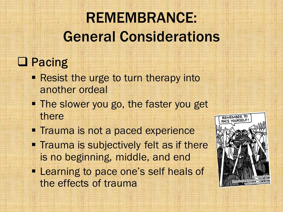 REMEMBRANCE: General Considerations  Pacing  Resist the urge to turn therapy into another ordeal  The slower you go, the faster you get there  Tra