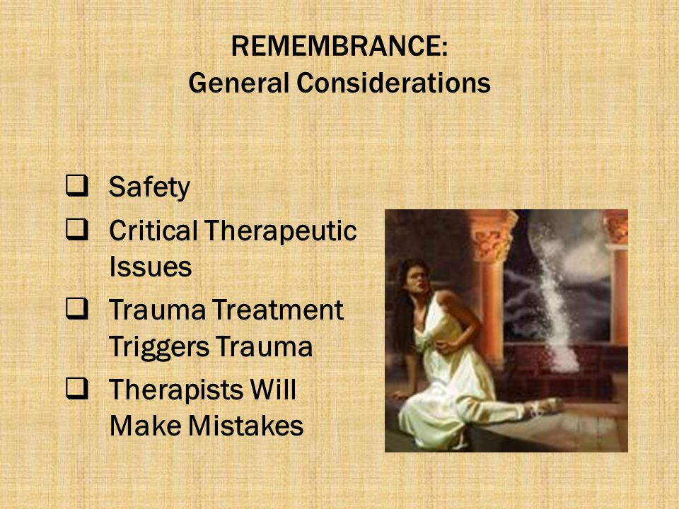 REMEMBRANCE: General Considerations  Safety  Critical Therapeutic Issues  Trauma Treatment Triggers Trauma  Therapists Will Make Mistakes