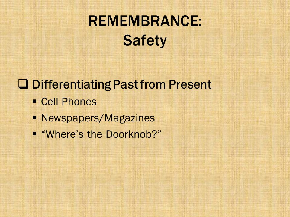 "REMEMBRANCE: Safety  Differentiating Past from Present  Cell Phones  Newspapers/Magazines  ""Where's the Doorknob?"""