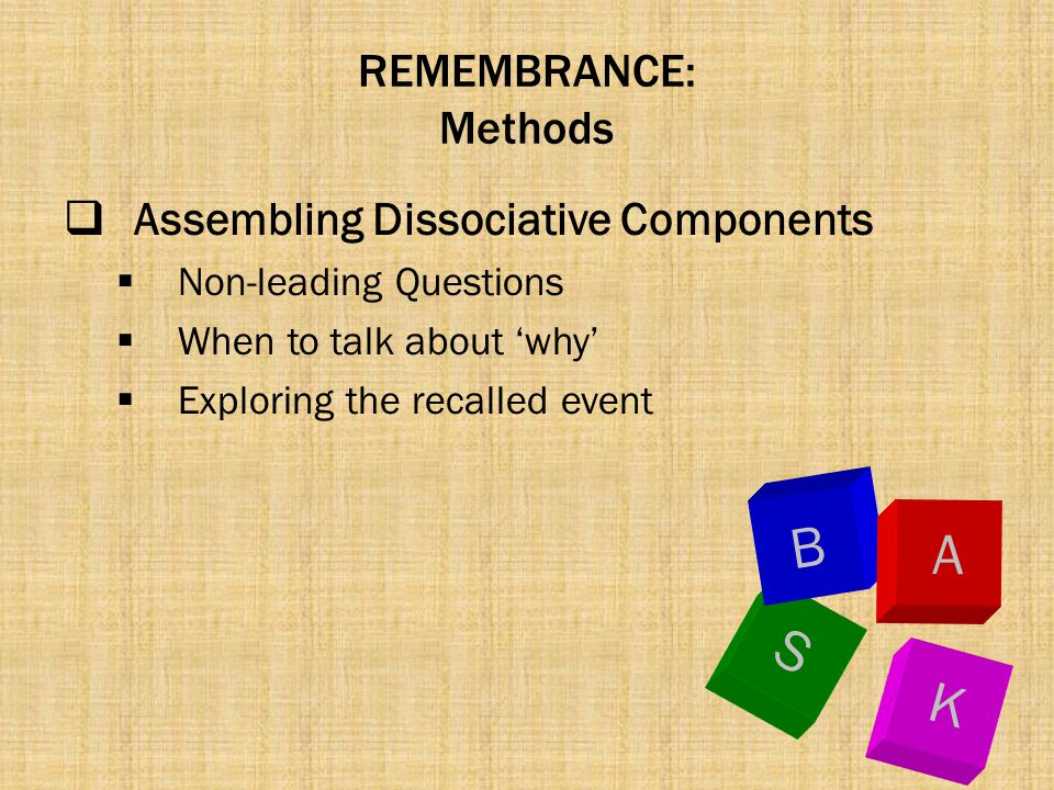 REMEMBRANCE: Methods  Assembling Dissociative Components  Non-leading Questions  When to talk about 'why'  Exploring the recalled event K S B A