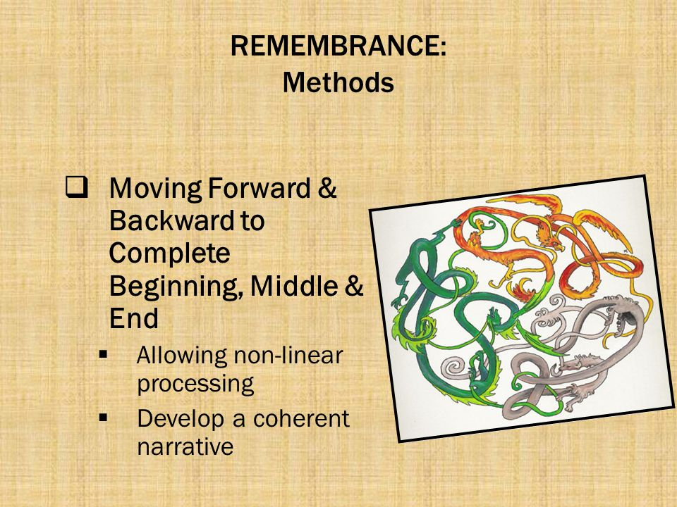 REMEMBRANCE: Methods  Moving Forward & Backward to Complete Beginning, Middle & End  Allowing non-linear processing  Develop a coherent narrative
