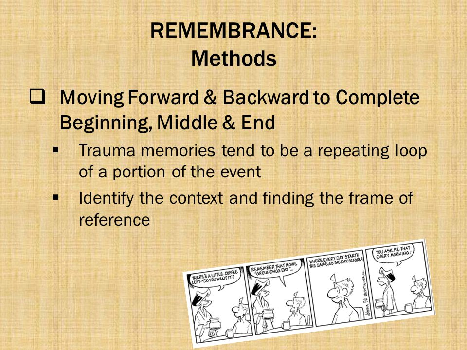 REMEMBRANCE: Methods  Moving Forward & Backward to Complete Beginning, Middle & End  Trauma memories tend to be a repeating loop of a portion of the