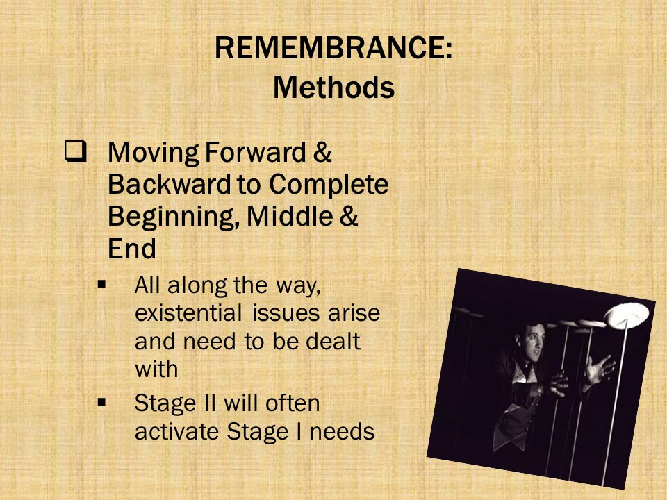 REMEMBRANCE: Methods  Moving Forward & Backward to Complete Beginning, Middle & End  All along the way, existential issues arise and need to be deal