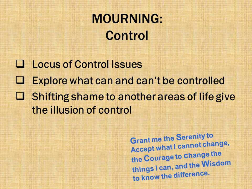 MOURNING: Control  Locus of Control Issues  Explore what can and can't be controlled  Shifting shame to another areas of life give the illusion of