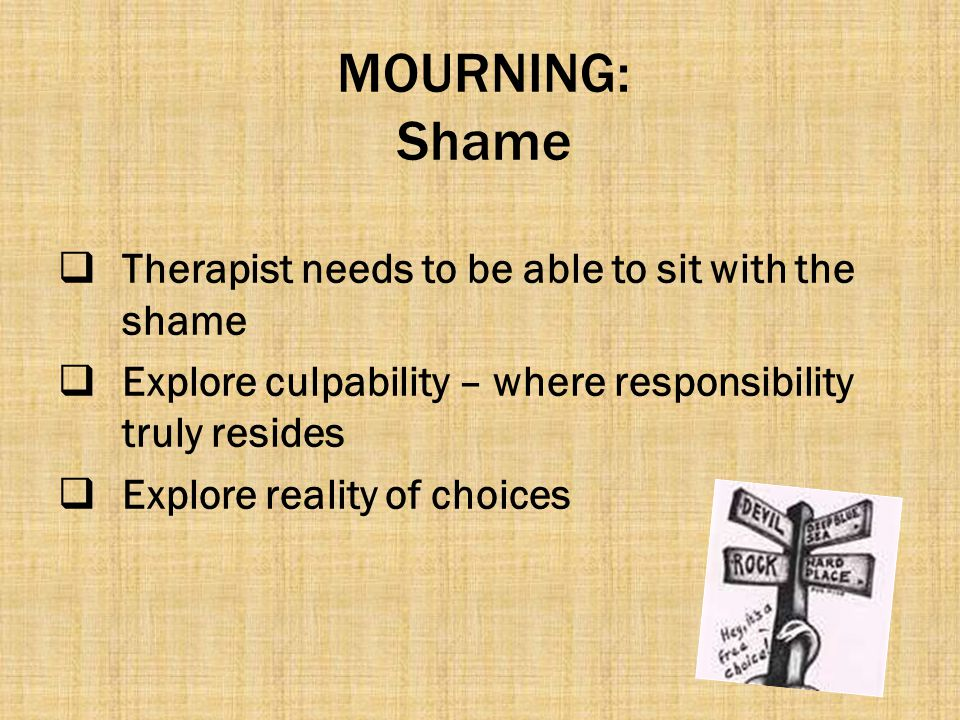 MOURNING: Shame  Therapist needs to be able to sit with the shame  Explore culpability – where responsibility truly resides  Explore reality of cho