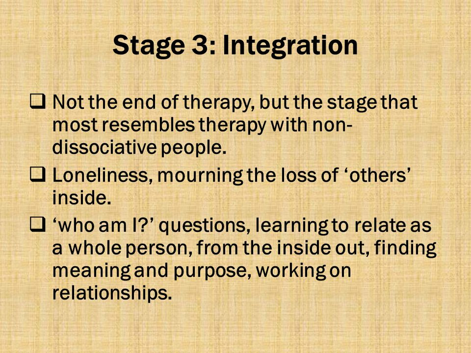 Stage 3: Integration  Not the end of therapy, but the stage that most resembles therapy with non- dissociative people.  Loneliness, mourning the los