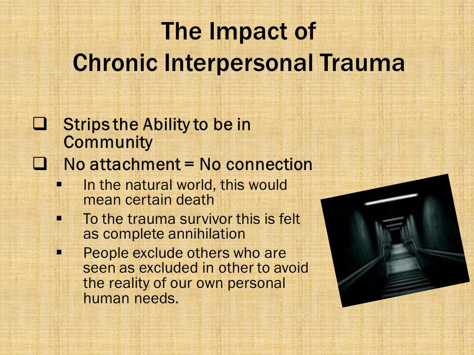 The Impact of Chronic Interpersonal Trauma  Strips the Ability to be in Community  No attachment = No connection  In the natural world, this would