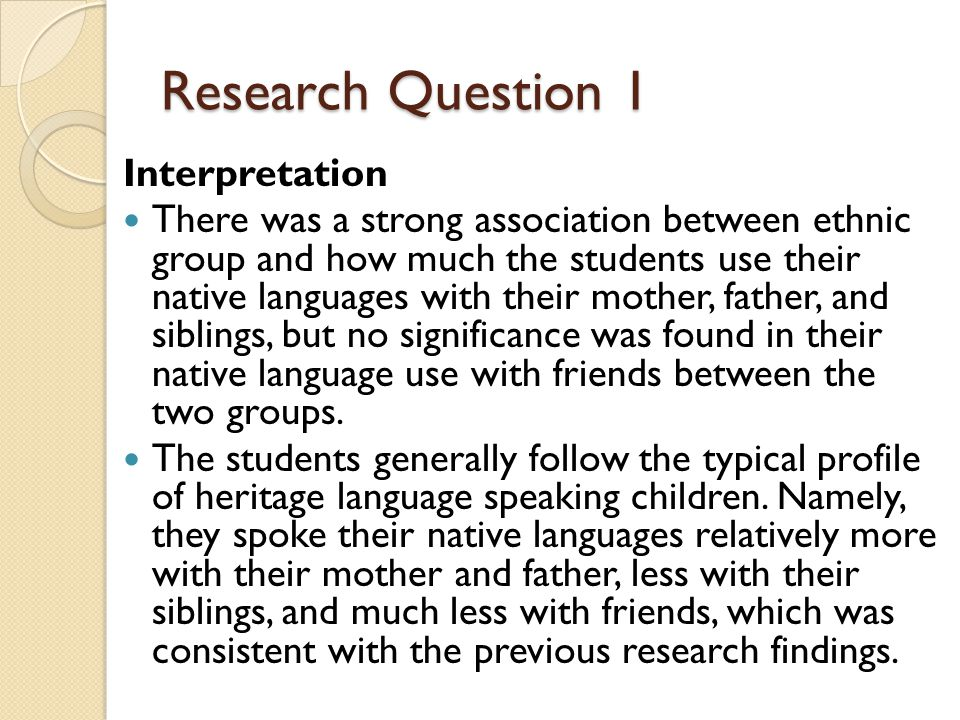 Research Question 1 Interpretation There was a strong association between ethnic group and how much the students use their native languages with their mother, father, and siblings, but no significance was found in their native language use with friends between the two groups.