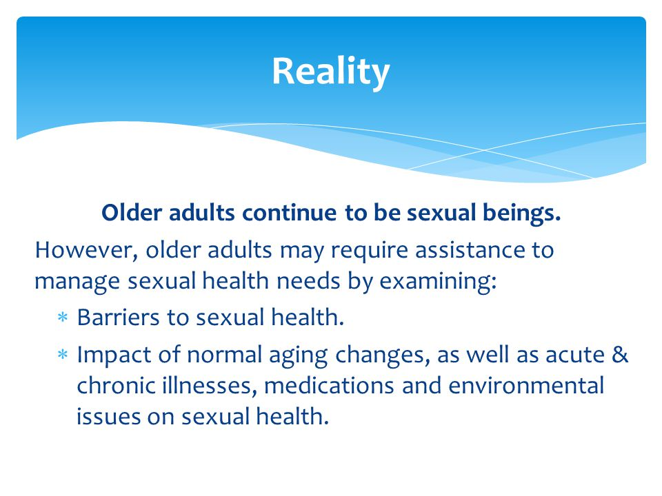 Older adults continue to be sexual beings. However, older adults may require assistance to manage sexual health needs by examining:  Barriers to sexu