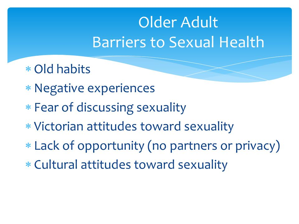  Old habits  Negative experiences  Fear of discussing sexuality  Victorian attitudes toward sexuality  Lack of opportunity (no partners or privac