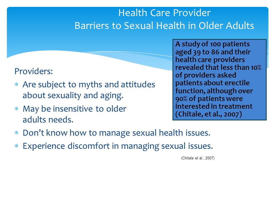 Providers:  Are subject to myths and attitudes about sexuality and aging.  May be insensitive to older adults needs.  Don't know how to manage sexu
