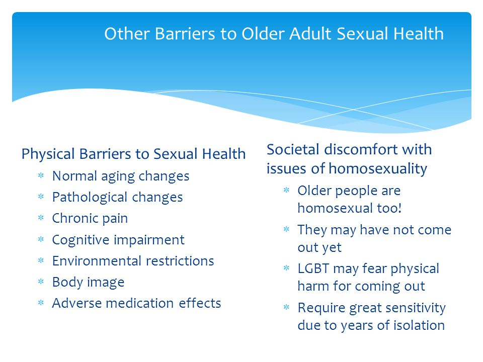 Other Barriers to Older Adult Sexual Health Physical Barriers to Sexual Health  Normal aging changes  Pathological changes  Chronic pain  Cognitiv