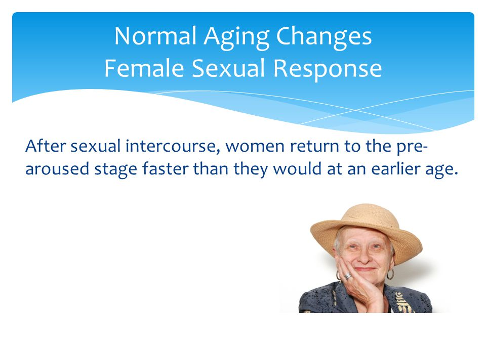 After sexual intercourse, women return to the pre- aroused stage faster than they would at an earlier age. Normal Aging Changes Female Sexual Response