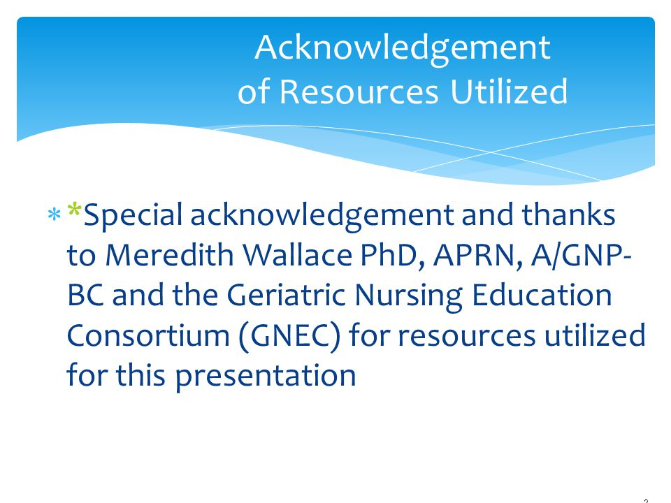  *Special acknowledgement and thanks to Meredith Wallace PhD, APRN, A/GNP- BC and the Geriatric Nursing Education Consortium (GNEC) for resources uti