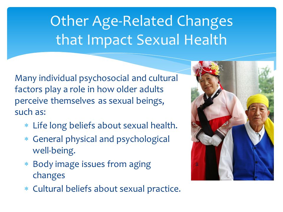 Many individual psychosocial and cultural factors play a role in how older adults perceive themselves as sexual beings, such as:  Life long beliefs a