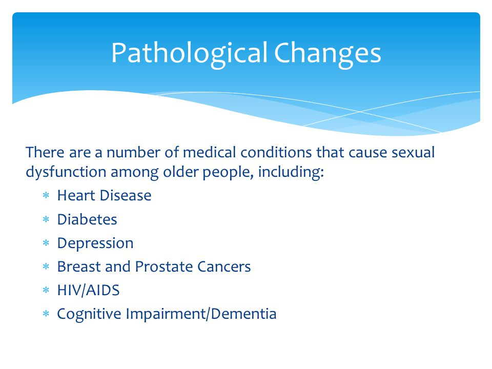 There are a number of medical conditions that cause sexual dysfunction among older people, including:  Heart Disease  Diabetes  Depression  Breast