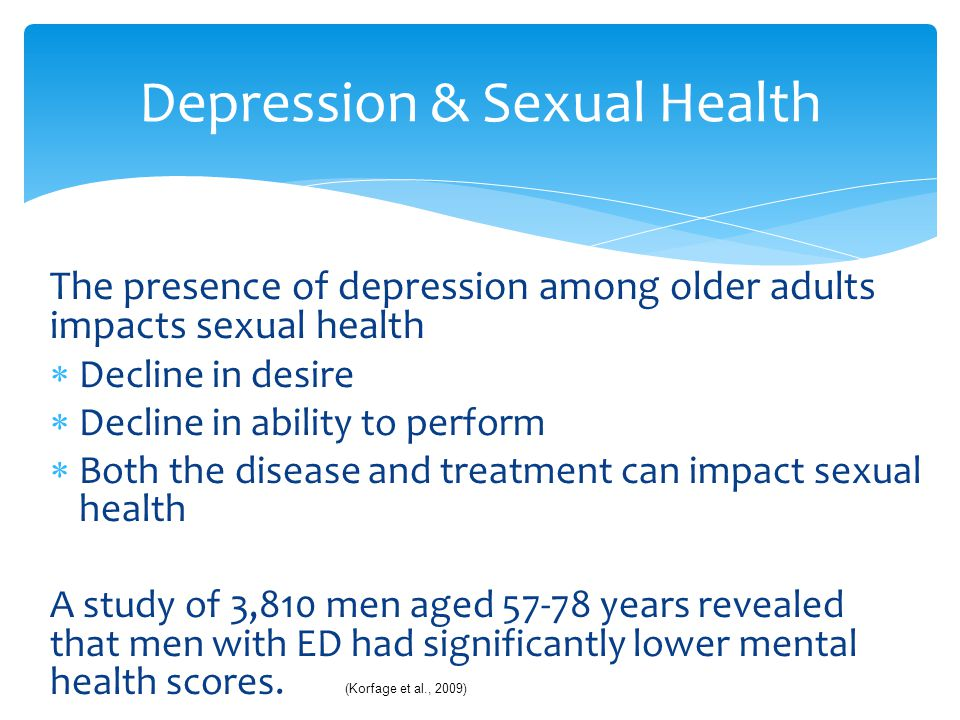 The presence of depression among older adults impacts sexual health  Decline in desire  Decline in ability to perform  Both the disease and treatme