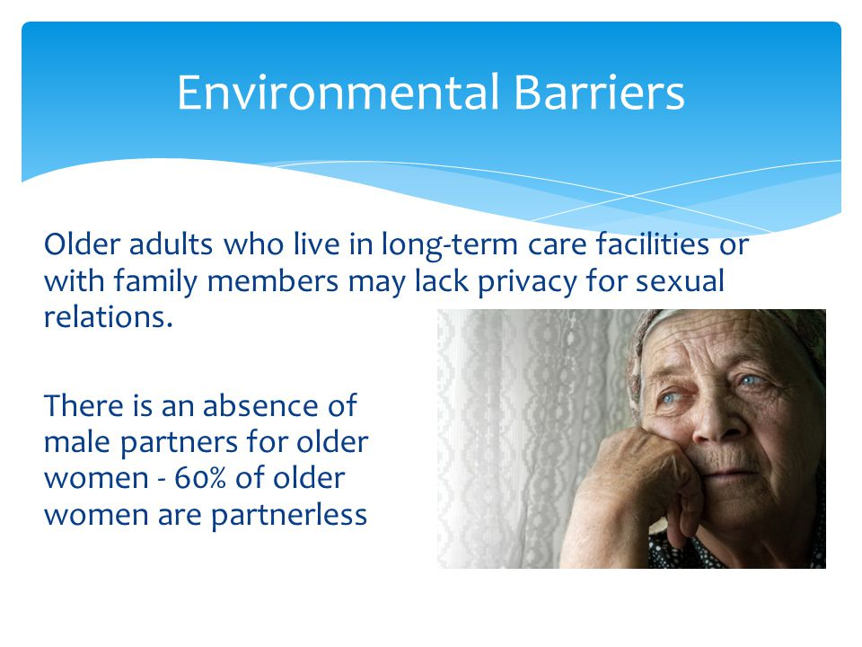 Older adults who live in long-term care facilities or with family members may lack privacy for sexual relations. There is an absence of male partners