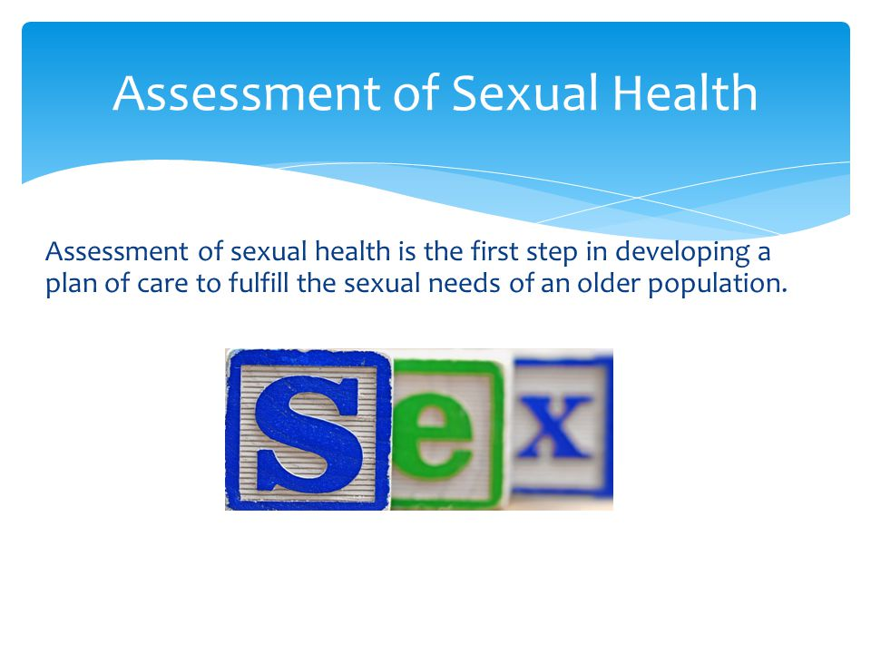 Assessment of sexual health is the first step in developing a plan of care to fulfill the sexual needs of an older population. Assessment of Sexual He