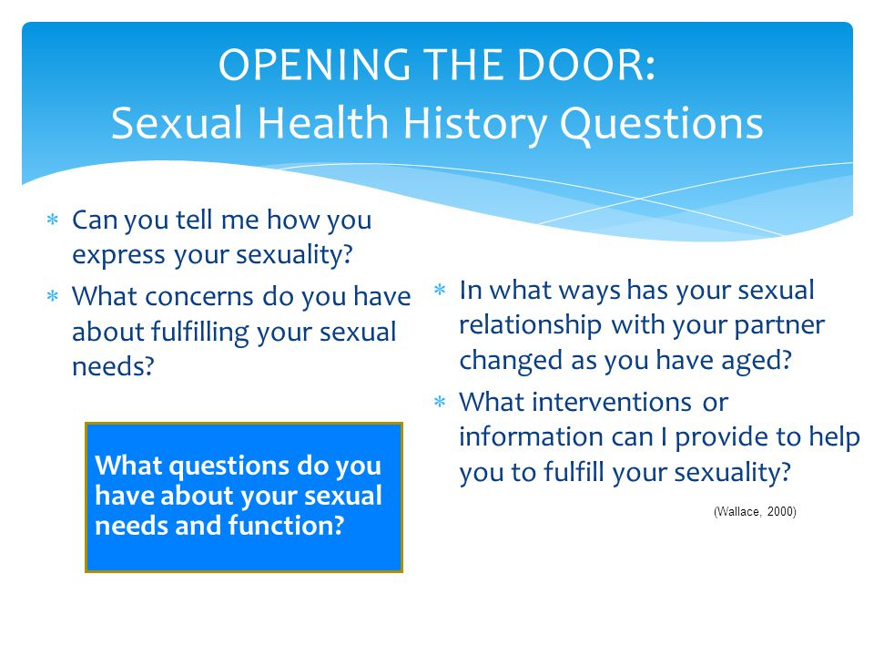 OPENING THE DOOR: Sexual Health History Questions  Can you tell me how you express your sexuality?  What concerns do you have about fulfilling your
