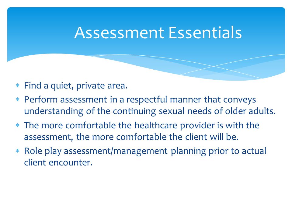 Find a quiet, private area.  Perform assessment in a respectful manner that conveys understanding of the continuing sexual needs of older adults. 